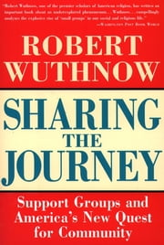 Sharing the Journey - Support Groups and the Quest for a New Community ebook by Robert Wuthnow