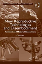 New Reproductive Technologies and Disembodiment - Feminist and Material Resolutions ebook by Carla Lam