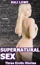 Supernatural Sex: Three Erotic Stories ebook by Kali Lowe