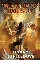 The Time of Troubles I ebook by Harry Turtledove