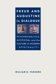 Freud and Augustine in Dialogue - Psychoanalysis, Mysticism, and the Culture of Modern Spirituality ebook by William B. Parsons