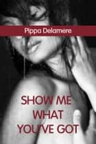 Show Me What You've Got (Escort Sex Diaries) ebook by Pippa Delamere