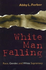 White Man Falling - Race, Gender, and White Supremacy ebook by Abby L. Ferber