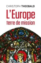 L'Europe, terre de mission ebook by Christoph Theobald, Robert Kremer