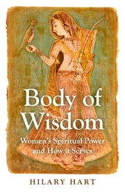Body of Wisdom - Women's Spiritual Power and How it Serves ebook by Hilary Hart