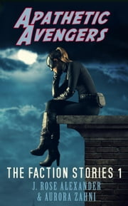 Apathetic Avengers - The Faction Stories, #1 ebook by J. Rose Alexander,Aurora Zahni