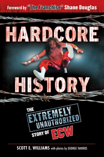 Hardcore History - The Extremely Unauthorized Story of ECW ebook by Scott E. Williams,George Tahinos