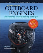 Outboard Engines: Maintenance, Troubleshooting, and Repair, Second Edition : Maintenance, Troubleshooting, and Repair: Maintenance, Troubleshooting, and Repair - Maintenance, Troubleshooting, and Repair ebook by Edwin Sherman