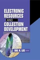 Electronic Resources and Collection Development ebook by Sul H Lee
