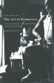 The Art of Democracy - A Concise History of Popular Culture in the United States ebook by Jim Cullen