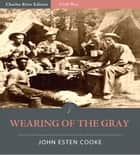 Wearing of the Gray: Being Personal Portraits, Scenes, and Adventures of War (Illustrated Edition) eBook by John Esten Cooke