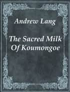 The Sacred Milk Of Koumongoe ebook by Andrew Lang