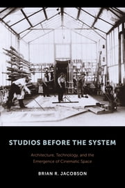 Studios Before the System - Architecture, Technology, and the Emergence of Cinematic Space ebook by Brian R. Jacobson