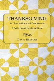 Thanksgiving - As Close to Grace as I Dare Venture: A Collection of Incidental Verse ebook by David Kessler