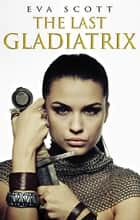 The Last Gladiatrix ebook by Eva Scott