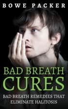 Bad Breath Cures - Bad breath remedies that eliminate halitosis ebook by Bowe Packer