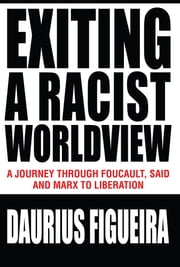 Exiting a Racist Worldview - A Journey Through Foucault, Said and Marx to Liberation ebook by Daurius Figueira
