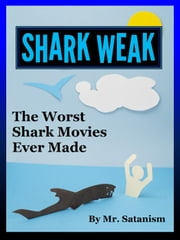 Shark Weak: The Worst Shark Movies Ever Made ebook by Mr. Satanism