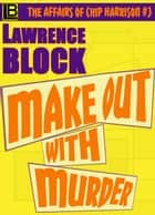 Make Out With Murder - The Affairs of Chip Harrison, #3 ebook by Lawrence Block