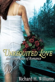 Unrequited Love and Other Tales of Romance ebook by Richard H Williams