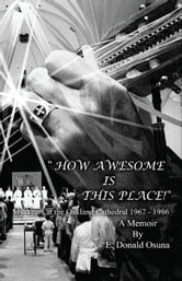 """How Awesome Is This Place!"" (Genesis 28:17) My Years at the Oakland Cathedral 1967-1986 ebook by E. Donald Osuna"