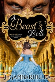 A Beast's Belle - Book One of the Beast and Belle Series ebook by j. Gambardella