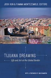 Tijuana Dreaming - Life and Art at the Global Border ebook by Josh Kun,Fiamma Montezemolo