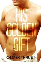 His Golden Gift ebook by Oliver Thrust