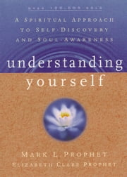 Understanding Yourself - A Spiritual Approach to Self-Discovery and Soul-Awareness ebook by Mark L. Prophet,Elizabeth Clare Prophet