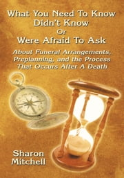 What You Need To Know Didn't Know Or Were Afraid To Ask - About Funeral Arrangements, Preplanning, and the Process That Occurs After A Death ebook by Sharon Mitchell