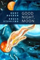 Good Night, Moon - A Tor.Com Original ebook by Rudy Rucker, Bruce Sterling