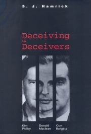 Deceiving the Deceivers - Kim Philby, Donald Maclean, and Guy Burgess ebook by S. J. Hamrick
