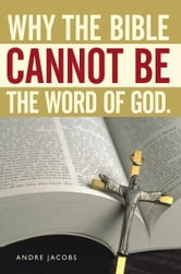 Why the Bible Cannot Be the Word of God. ebook by Andre Jacobs