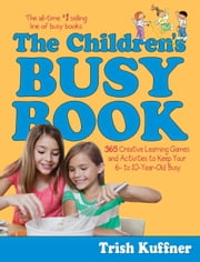 The Children's Busy Book - 365 Creative Learning Games and Activities to Keep Your 6- to 10-Year-Old Busy ebook by Trish Kuffner