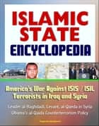 Islamic State (IS) Encyclopedia: America's War Against ISIS / ISIL Terrorists in Iraq and Syria, Leader al-Baghdadi, Levant, al-Qaeda in Syria, Obama's al-Qaida Counterterrorism Policy ebook by Progressive Management