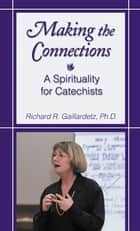 Making the Connections - A Spirituality for Catechists ebook by Richard R. Gaillardetz, PhD