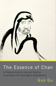 The Essence of Chan - A Practical Guide to Life and Practice according to the Teachings of Bodhidharma ebook by Guo Gu