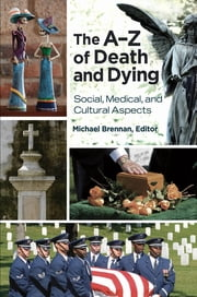 The A–Z of Death and Dying: Social, Medical, and Cultural Aspects ebook by Michael John Brennan