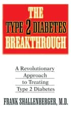 The Type 2 Diabetes Breakthrough - A Revolutionary Approach to Treating Type 2 Diabetes ebook by Frank Shallenberger, M.D.