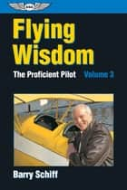 Flying Wisdom - The Proficient Pilot: Volume 3 ebook by Barry Schiff