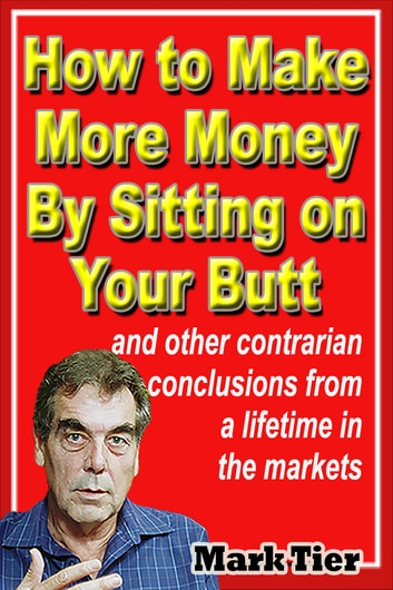 How to Make More Money By Sitting on Your Butt - and other contrarian conclusions from a lifetime in the markets ebook by Mark Tier