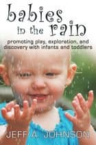 Babies in the Rain - Promoting Play, Exploration, and Discovery with Infants and Toddlers ebook by Jeff A. Johnson