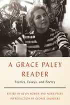 A Grace Paley Reader - Stories, Essays, and Poetry ebook by Grace Paley, Kevin Bowen, Nora Paley,...