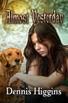Almost Yesterday ebook by Dennis Higgins