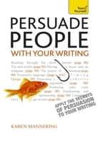 Persuade People with Your Writing - Write copy, emails, letters, reports and plans to get the results you want ebook by Karen Mannering