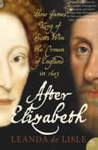 After Elizabeth: The Death of Elizabeth and the Coming of King James (Text Only) ebook by Leanda de Lisle