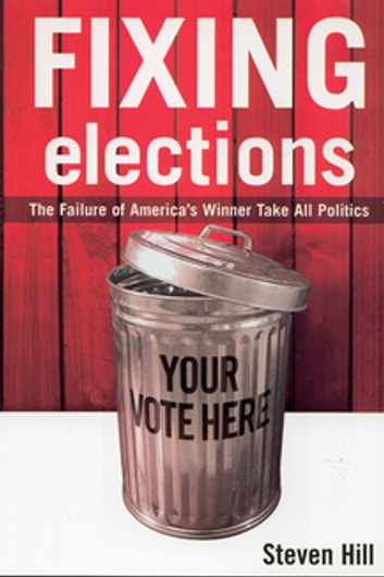 Fixing Elections - The Failure of America's Winner Take All Politics ebook by Steven Hill