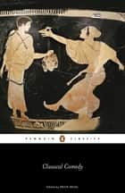 Classical Comedy ebook by Aristophanes, Menander, Plautus,...