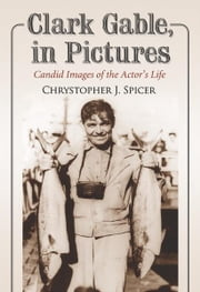 Clark Gable, in Pictures: Candid Images of the Actor's Life ebook by Chrystopher J. Spicer