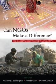 Can NGOs Make a Difference? - The Challenge of Development Alternatives ebook by Anthony J. Bebbington, Samuel Hickey, Diana C. Mitlin